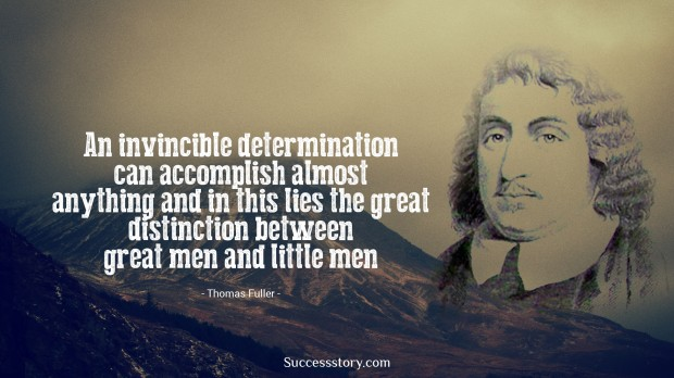 an invincible determination can accomplish almost anything and in this lies the great distinction between great men and little men   thomas fuller