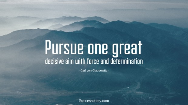 Pursue one great decisive aim