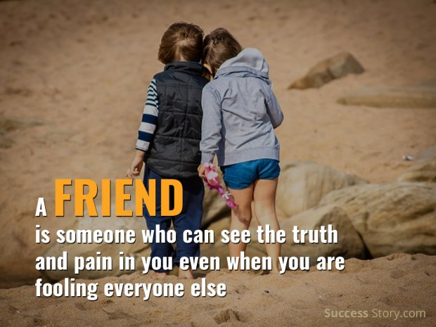 A friend is someone who can see the truth
