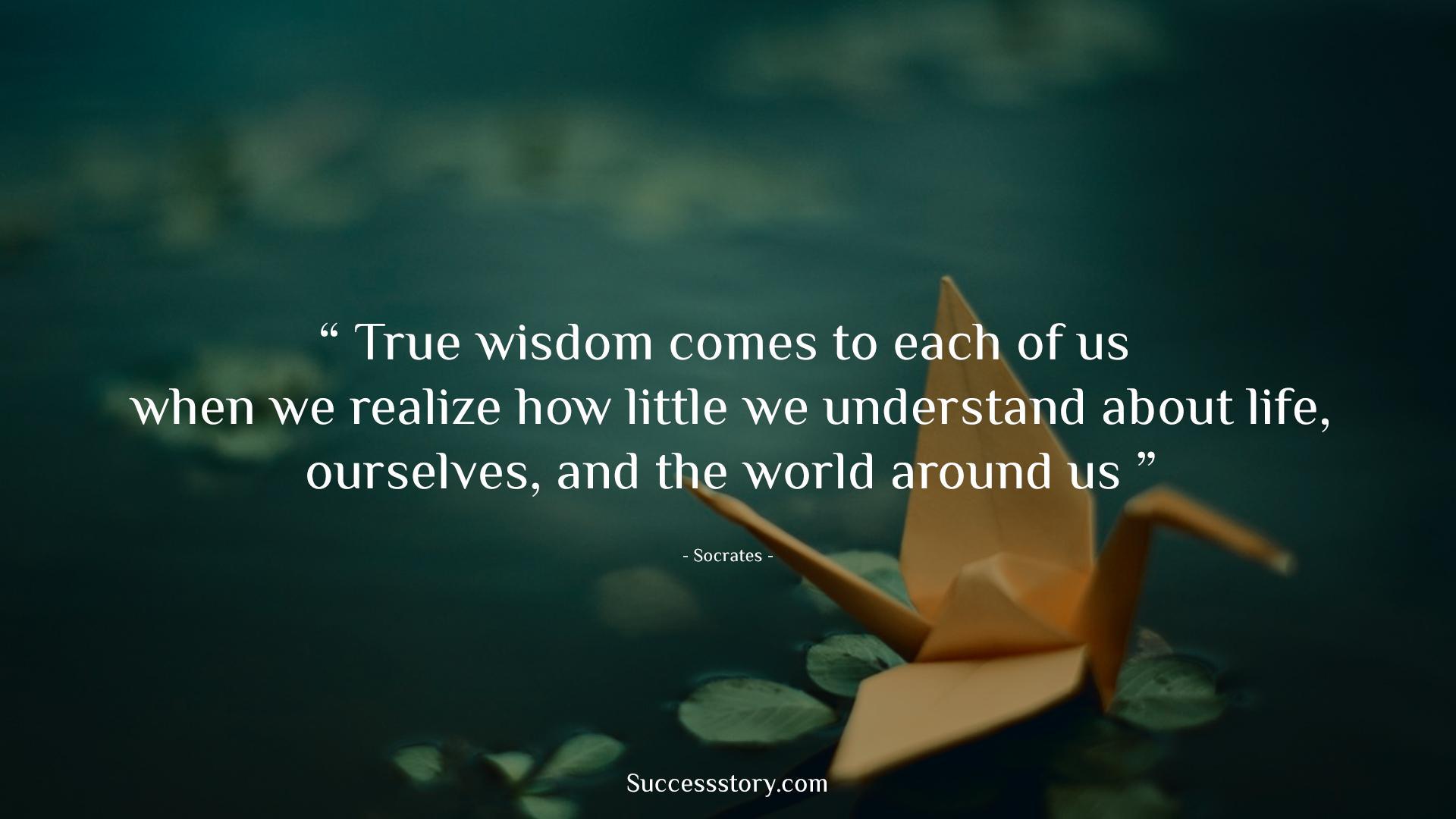 True wisdom comes
