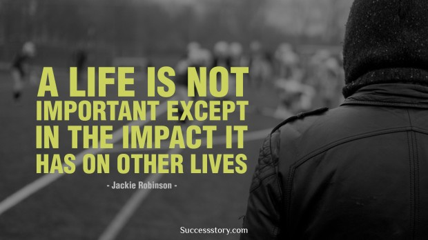 a life is not important except in the impact it has on other lives   jackie robinson