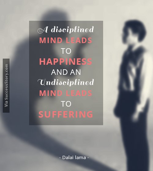 A disciplined mind leads to happiness, and an undisciplined mind leads to suffering