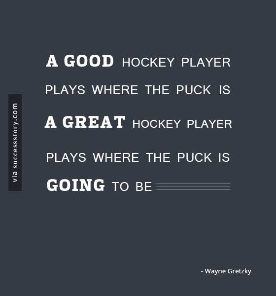 A good hockey player plays where the puck is