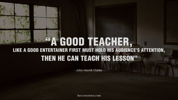 A good teacher, like a good entertainer