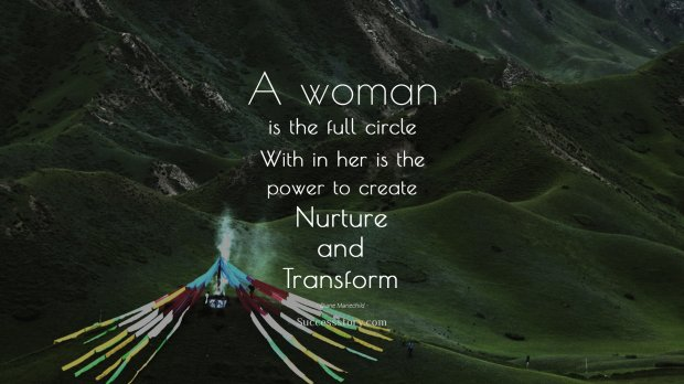 A woman is the full circle. Within her is the power to create