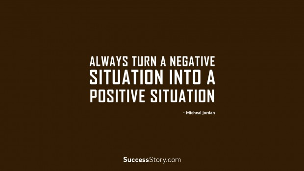 Always turn a negative situation