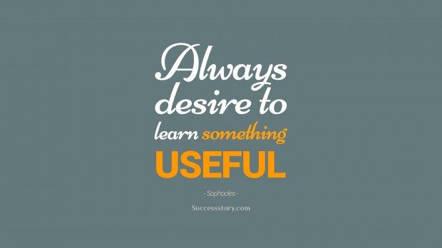 Always desire to learn something useful
