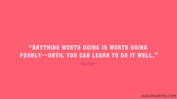 Anything worth doing is worth doing poorly--until you can learn to do it well