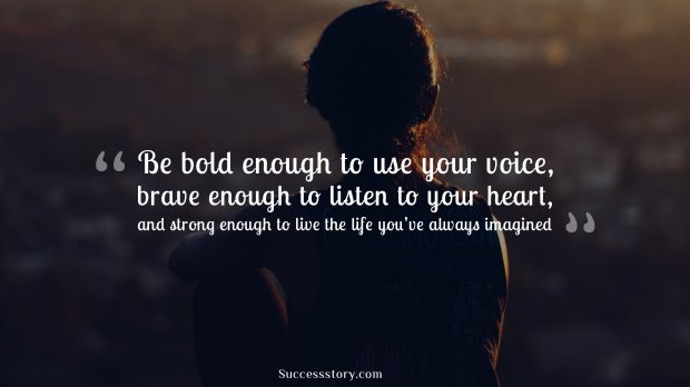 Be bold enough to use your voice, brave enough to listen to your heart, and strong enough to live the life you've always imagined