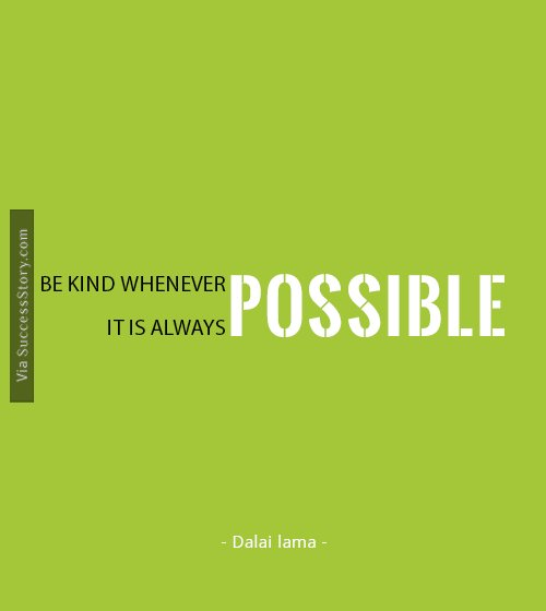 Be kind whenever possible. It is always possible