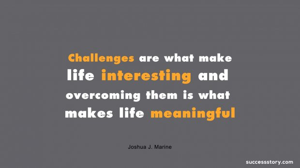 Challenges are what make life