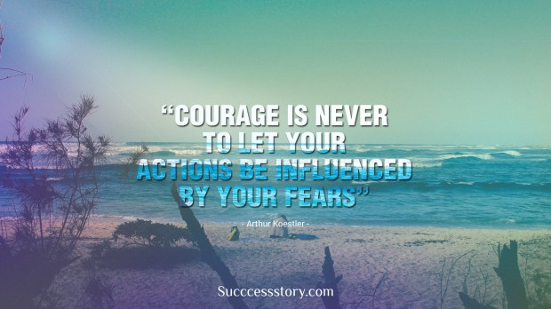 courage is never to let your actions be influenced by your fears   arthur koestler