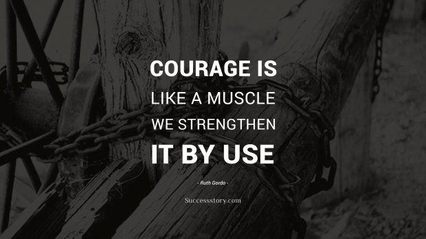 Courage is like a muscle. We strengthen it by use