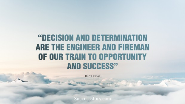 decision and determination are the engineer and fireman of our train to opportunity and success – burt lawlor