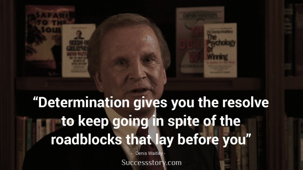 determination gives you the resolve to keep going in spite of the roadblocks that lay before you   denis waitley
