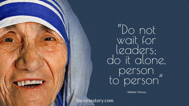 do not wait for leaders; do it alone, person to person    mother teresa
