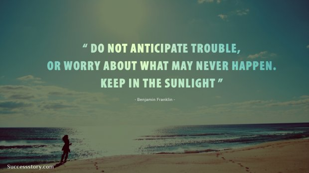 Do not anticipate trouble, or worry about what may never happen. Keep in the sunlight