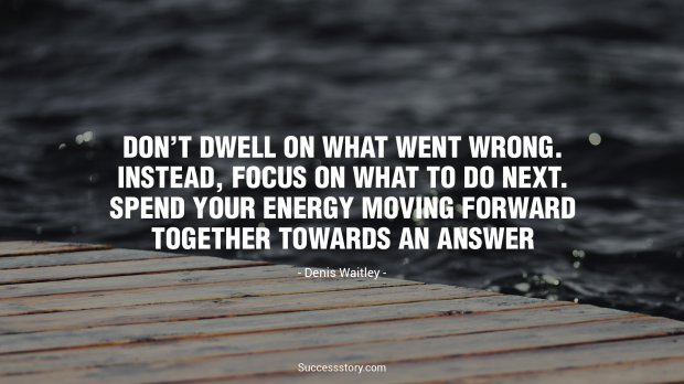 Dont dwell on what went wrong