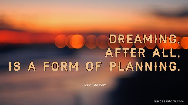 Dreaming, after all, is a form of planning.