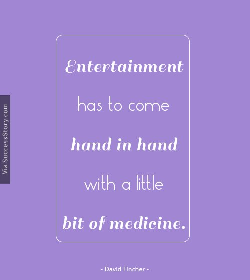 Entertainment has to come hand in hand with a little bit of medicine