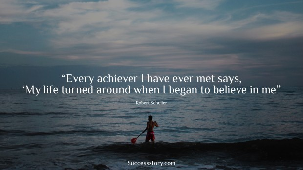every achiever i have ever met says, 'my life turned around when i began to believe in me   robert schuller