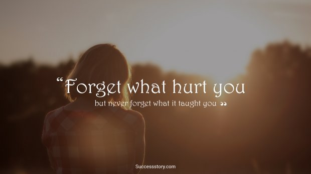 Forget what hurt you but