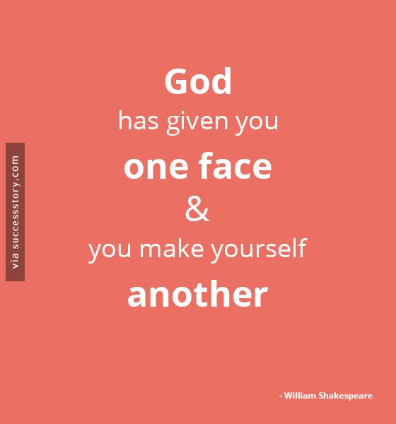 God has given you one face, and you make yourself another