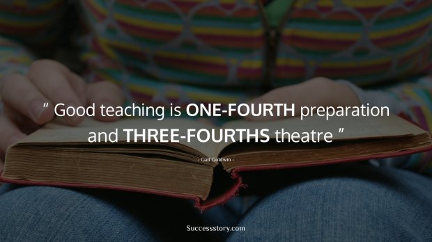 Good teaching is one-fourth preparation and three-fourths theatre
