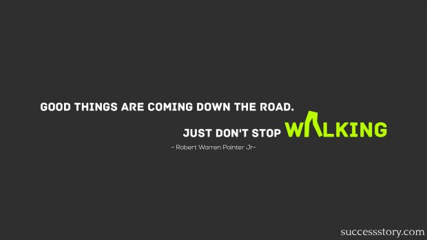 Good things are coming down the road. Just dont stop walking