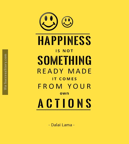 Happiness is not something ready made. It comes from your own actions