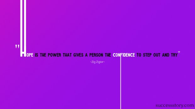 Hope is the power that gives a person the confidence to step out and try