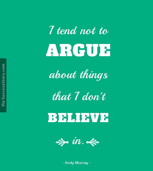 I tend not to argue about things that I don't believe in
