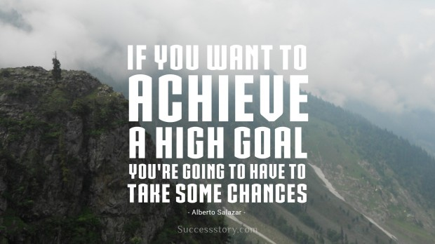 if you want to achieve a high goal, you re going to have to take some chances