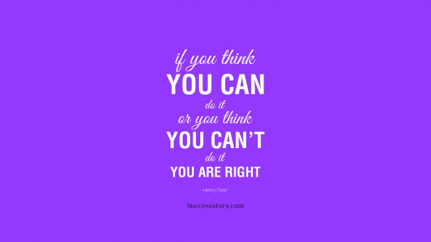 If you think you can do it, or you think you can t do it, you are right