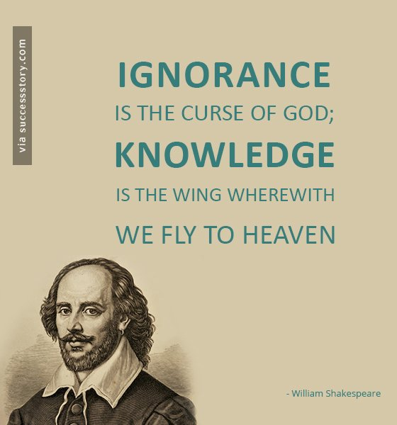 Ignorance is the curse of God; knowledge is the wing wherewith we fly to heaven