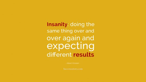 Insanity  doing the same thing over and over again and expecting different results