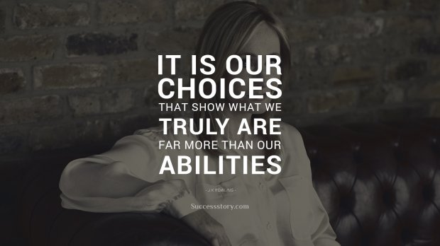 It is our choices, that show what we truly are