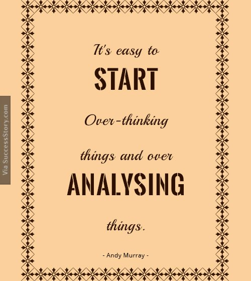 It's easy to start over-thinking things and over-analysing things