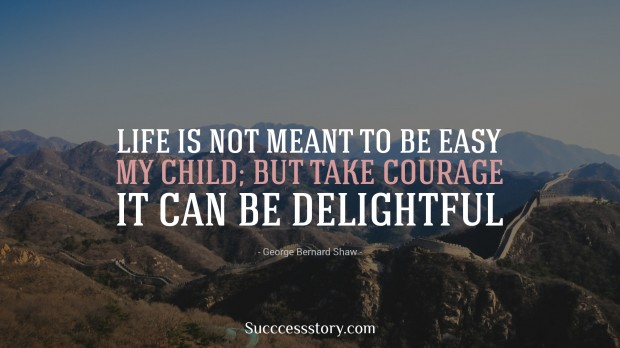 life is not meant to be easy, my child but take courage it can be delightful   george bernard shaw