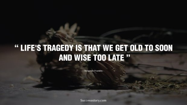 Life's Tragedy is that we get old to soon and wise too late