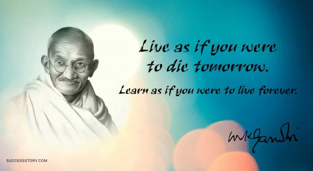 Live as if you were to die tomorrow. Learn as if you were to live forever