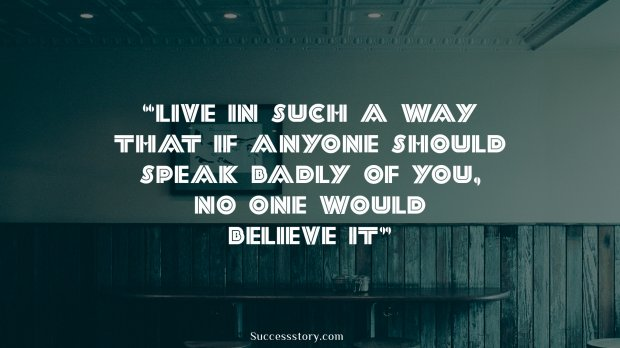 Live in such a way that if anyone should speak badly of you