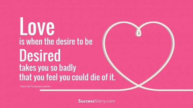love is when the desire to be desired takes you so badly that you feel you could die of it