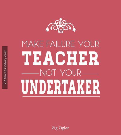 Make failure your teacher, not