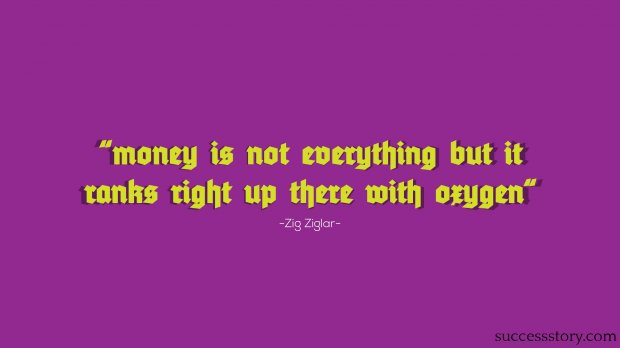 Money is not everything but it ranks right up there with oxygen