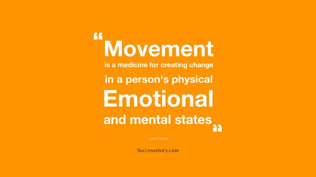 Movement is a medicine for creating change in a person s physical, emotional, and mental states