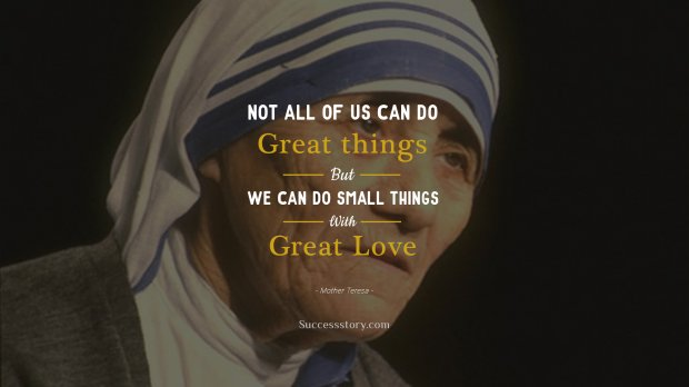 Not all of us can do great things. But we can do small things with great love