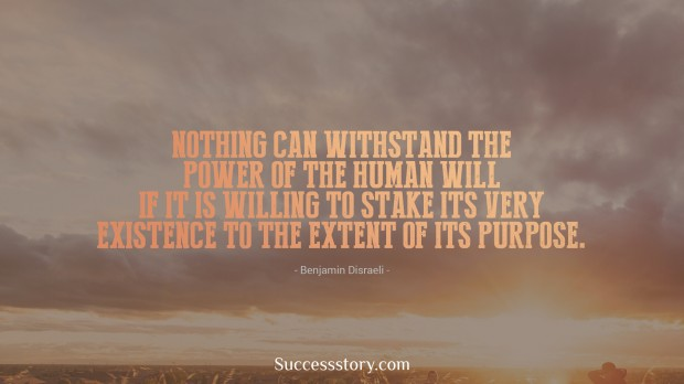 nothing can withstand the power of the human will if it is willing to stake its very existence to the extent of its purpose   benjamin disraeli