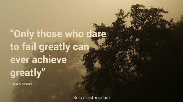 only those who dare to fail greatly can ever achieve greatly   robert kennedy