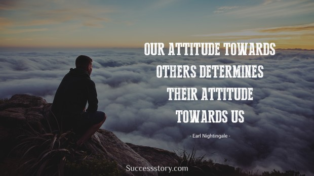 our attitude towards others determines their attitude towards us   earl nightingale
